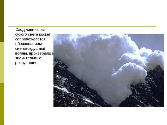 Сход лавины из сухого снега может сопровождается образованием снеговоздушной волны, производящей значительные разрушения. Сход лавины из сухого снега может сопровождается образованием снеговоздушной волны, производящей значительные разрушения.