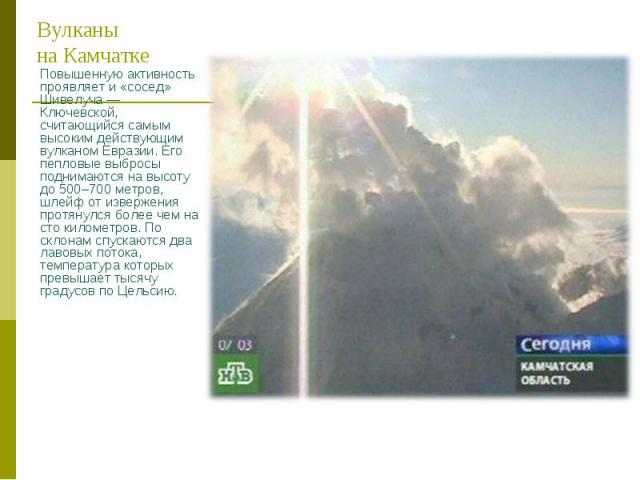 Повышенную активность проявляет и «сосед» Шивелуча — Ключевской, считающийся самым высоким действующим вулканом Евразии. Его пепловые выбросы поднимаются на высоту до 500–700 метров, шлейф от извержения протянулся более чем на сто километров. По скл…