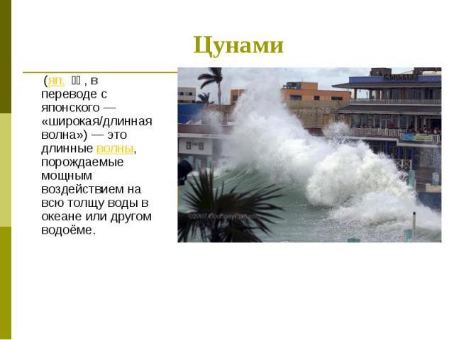 (яп. 津波, в переводе с японского — «широкая/длинная волна») — это длинные волны, порождаемые мощным воздействием на всю толщу воды в океане или другом водоёме. (яп. 津波, в переводе с японского — «широкая/длинная волна») — это длинные волны, порожд…