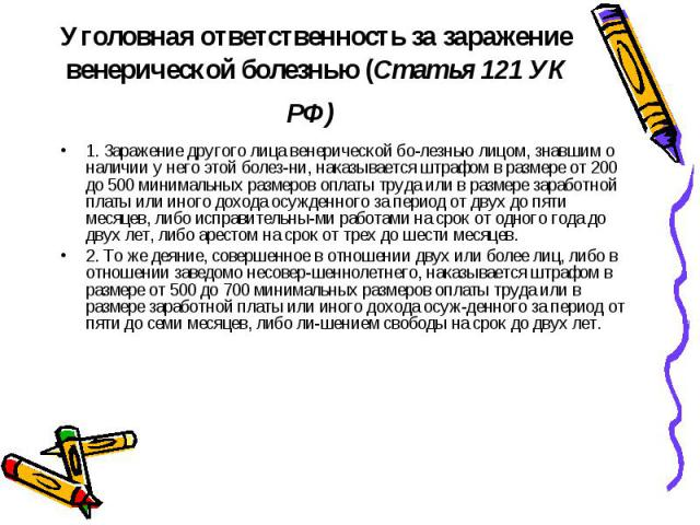 1. Заражение другого лица венерической болезнью лицом, знавшим о наличии у него этой болезни, наказывается штрафом в размере от 200 до 500 минимальных размеров оплаты труда или в размере заработной платы или иного дохода осужденного за пер…
