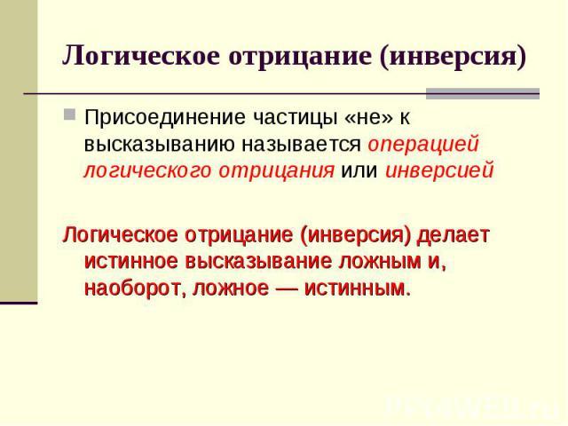 Логическое отрицание (инверсия) Присоединение частицы «не» к высказыванию называется операцией логического отрицания или инверсией Логическое отрицание (инверсия) делает истинное высказывание ложным и, наоборот, ложное — истинным.