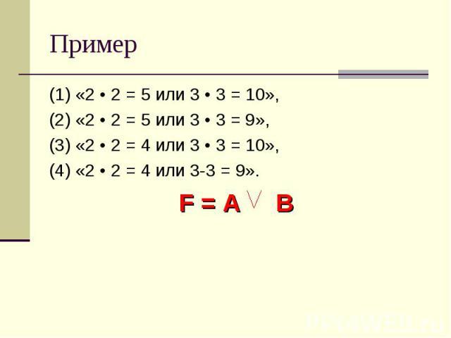 Пример (1) «2 • 2 = 5 или 3 • 3 = 10», (2) «2 • 2 = 5 или 3 • 3 = 9», (3) «2 • 2 = 4 или 3 • 3 = 10», (4) «2 • 2 = 4 или 3-3 = 9». F = A B
