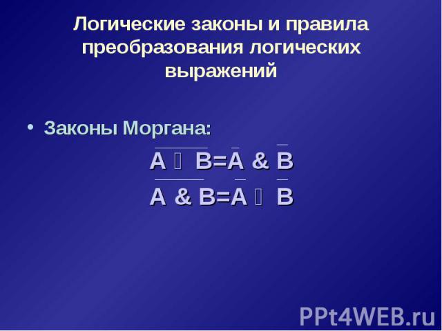 Логические законы и правила преобразования логических выражений Законы Моргана: А ۷ В=А & В А & В=А ۷ В