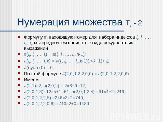 Нумерация множества Tn - 2 Формулу #, находящую номер для набора индексов i1, i2, …, in-1, in, мы предпочтем написать в виде рекуррентных выражений #(i1, i2, …, in) = a(i1, i2, …, in-1,n-1); a(i1, i2, …, ik,k) = a(i1, i2, …, ik-1,k-1)(n-k+1)+ ik; a(…
