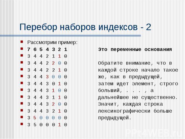 Перебор наборов индексов - 2 Рассмотрим пример: 7 6 5 4 3 2 1 Это переменные основания 3 4 4 2 1 1 0 3 4 4 2 2 0 0 Обратите внимание, что в 3 4 4 2 2 1 0 каждой строке начало такое 3 4 4 3 0 0 0 же, как в предыдущей, 3 4 4 3 0 1 0 затем идет элемент…