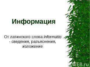 Информация От латинского слова informatio - сведения, разъяснения, изложение