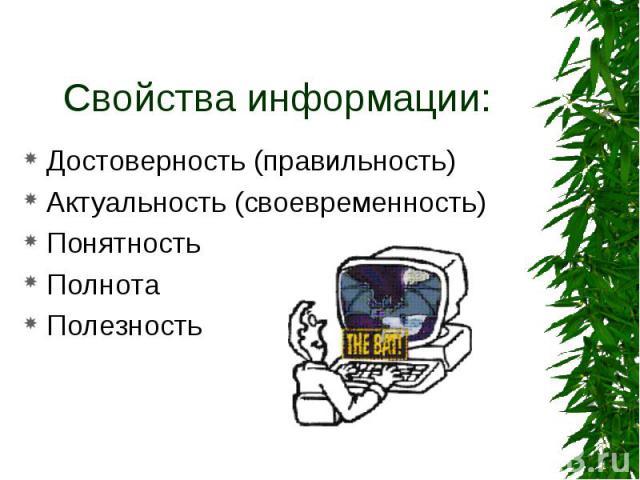 Свойства информации: Достоверность (правильность) Актуальность (своевременность) Понятность Полнота Полезность