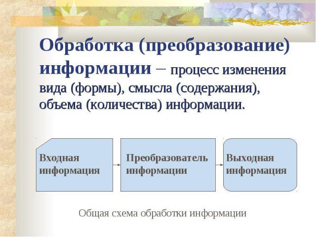 Обработка (преобразование) информации – процесс изменения вида (формы), смысла (содержания), объема (количества) информации.