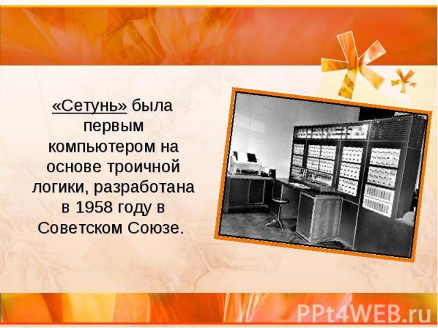 «Сетунь» была первым компьютером на основе троичной логики, разработана в 1958 году в Советском Союзе. «Сетунь» была первым компьютером на основе троичной логики, разработана в 1958 году в Советском Союзе.