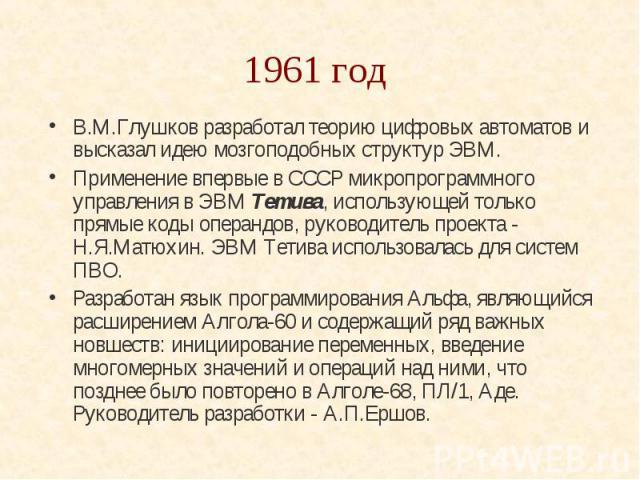 1961 год В.М.Глушков разработал теорию цифровых автоматов и высказал идею мозгоподобных структур ЭВМ. Применение впервые в СССР микропрограммного управления в ЭВМ Тетива, использующей только прямые коды операндов, руководитель проекта - Н.Я.Матюхин.…