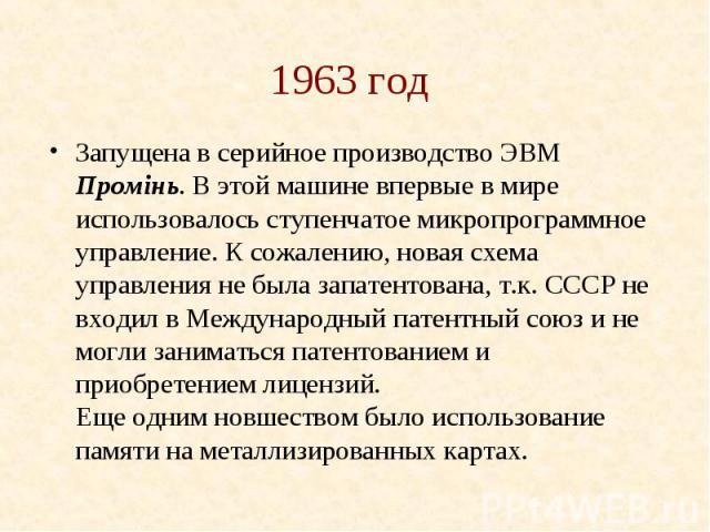 1963 год Запущена в серийное производство ЭВМ Промiнь. В этой машине впервые в мире использовалось ступенчатое микропрограммное управление. К сожалению, новая схема управления не была запатентована, т.к. СССР не входил в Международный патентный союз…