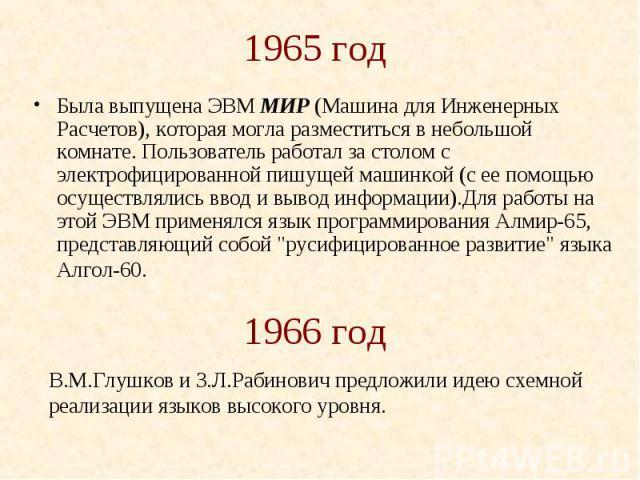 1965 год Была выпущена ЭВМ МИР (Машина для Инженерных Расчетов), которая могла разместиться в небольшой комнате. Пользователь работал за столом с электрофицированной пишущей машинкой (с ее помощью осуществлялись ввод и вывод информации).Для работы н…