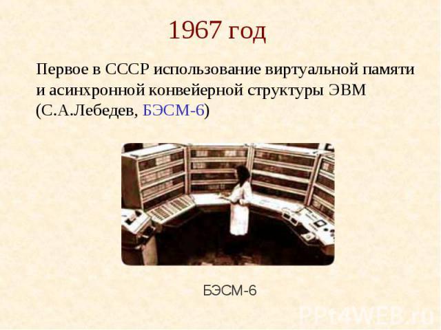 1967 год Первое в СССР использование виртуальной памяти и асинхронной конвейерной структуры ЭВМ (С.А.Лебедев, БЭСМ-6)