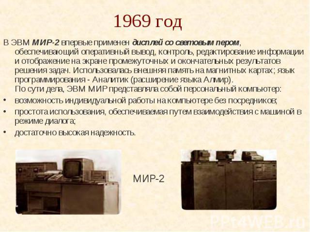 1969 год В ЭВМ МИР-2 впервые применен дисплей со световым пером, обеспечивающий оперативный вывод, контроль, редактирование информации и отображение на экране промежуточных и окончательных результатов решения задач. Использовалась внешняя память на …
