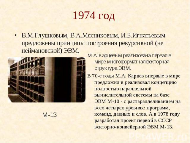 1974 год В.М.Глушковым, В.А.Мясниковым, И.Б.Игнатьевым предложены принципы построения рекурсивной (не неймановской) ЭВМ.