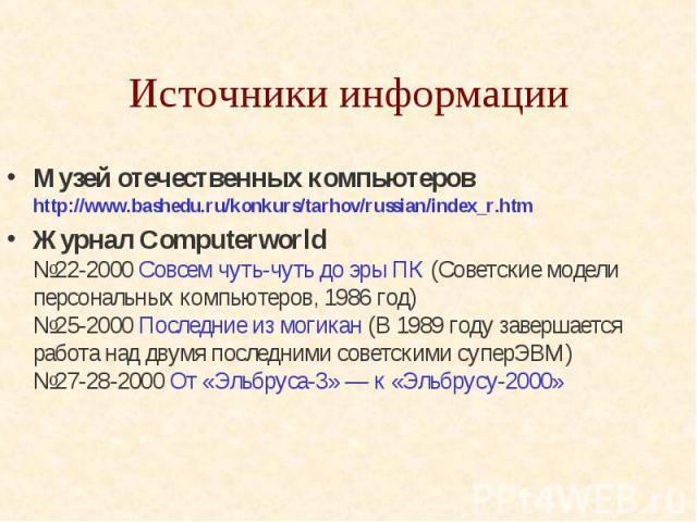 Источники информации Музей отечественных компьютеров http://www.bashedu.ru/konkurs/tarhov/russian/index_r.htm Журнал Computerworld №22-2000 Совсем чуть-чуть до эры ПК (Советские модели персональных компьютеров, 1986 год) №25-2000 Последн…