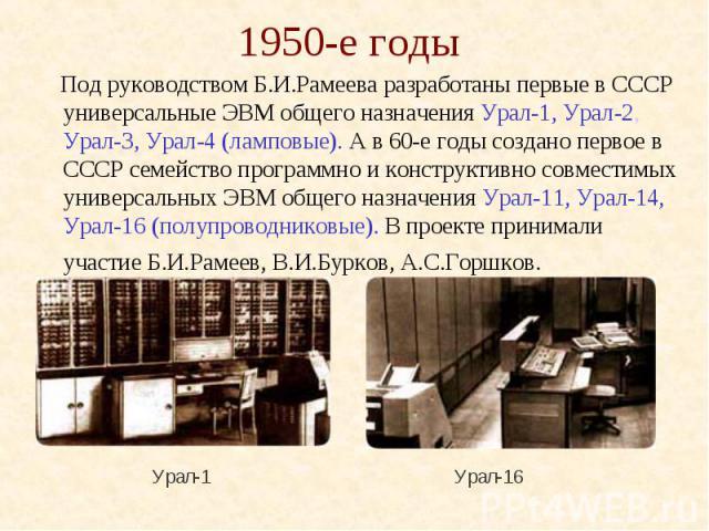 1950-е годы Под руководством Б.И.Рамеева разработаны первые в СССР универсальные ЭВМ общего назначения Урал-1, Урал-2, Урал-3, Урал-4 (ламповые). А в 60-е годы создано первое в СССР семейство программно и конструктивно совместимых универсальных ЭВМ …