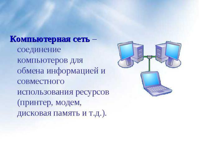 Компьютерная сеть – соединение компьютеров для обмена информацией и совместного использования ресурсов (принтер, модем, дисковая память и т.д.). Компьютерная сеть – соединение компьютеров для обмена информацией и совместного использования ресурсов (…