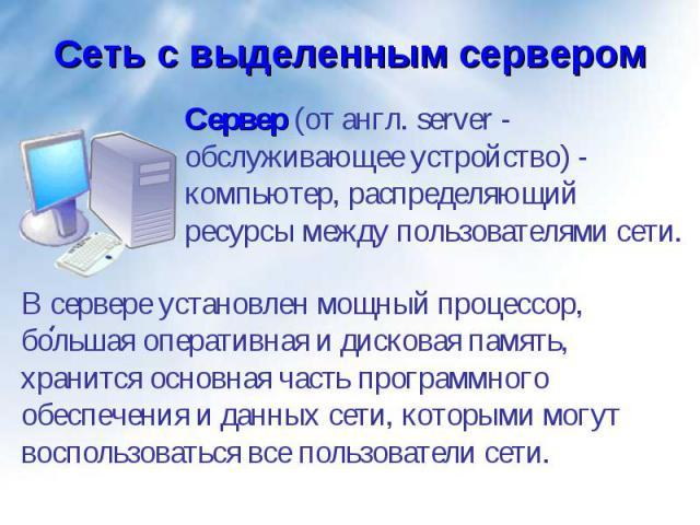 Сервер (от англ. server - обслуживающее устройство) - компьютер, распределяющий ресурсы между пользователями сети. Сервер (от англ. server - обслуживающее устройство) - компьютер, распределяющий ресурсы между пользователями сети.