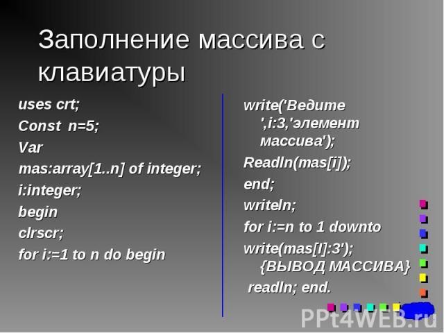 uses crt; uses crt; Const n=5; Var mas:array[1..n] of integer; i:integer; begin clrscr; for i:=1 to n do begin