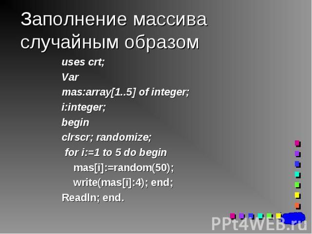 uses crt; uses crt; Var mas:array[1..5] of integer; i:integer; begin clrscr; randomize; for i:=1 to 5 do begin mas[i]:=random(50); write(mas[i]:4); end; Readln; end.