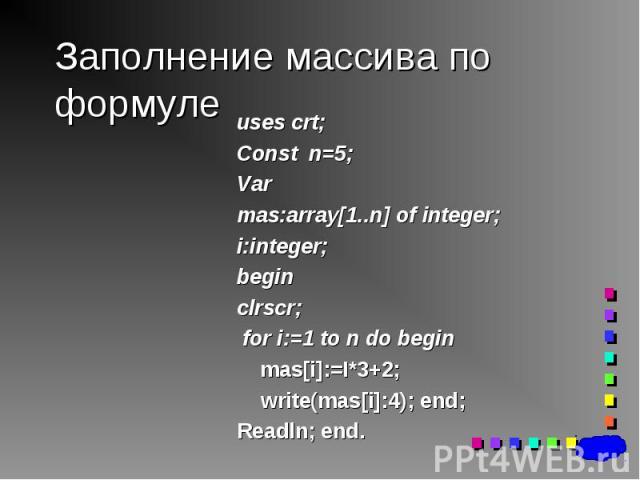 uses crt; uses crt; Const n=5; Var mas:array[1..n] of integer; i:integer; begin clrscr; for i:=1 to n do begin mas[i]:=I*3+2; write(mas[i]:4); end; Readln; end.