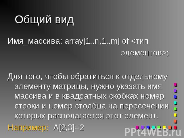 Имя_массива: array[1..n,1..m] of <тип Имя_массива: array[1..n,1..m] of <тип элементов>; Для того, чтобы обратиться к отдельному элементу матрицы, нужно указать имя массива и в квадратных скобках номер строки и номер столбца на пересечении к…