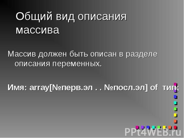 Массив должен быть описан в разделе описания переменных. Массив должен быть описан в разделе описания переменных. Имя: array[№перв.эл . . №посл.эл] of тип;