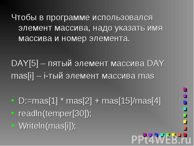Чтобы в программе использовался элемент массива, надо указать имя массива и номер элемента. Чтобы в программе использовался элемент массива, надо указать имя массива и номер элемента. DAY[5] – пятый элемент массива DAY mas[i] – i-тый элемент массива…