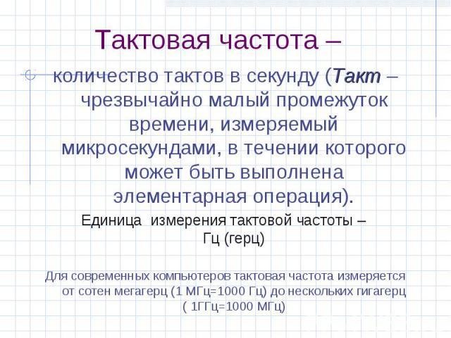 Тактовая частота – количество тактов в секунду (Такт – чрезвычайно малый промежуток времени, измеряемый микросекундами, в течении которого может быть выполнена элементарная операция). Единица измерения тактовой частоты – Гц (герц) Для современных ко…