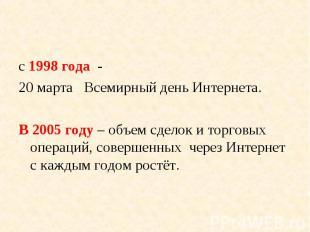 с 1998 года - с 1998 года - 20 марта Всемирный день Интернета. В 2005 году – объ