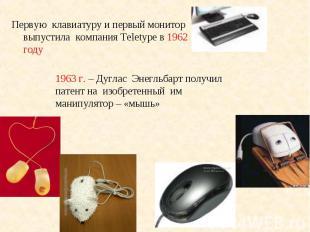 Первую клавиатуру и первый монитор выпустила компания Teletype в 1962 году Перву