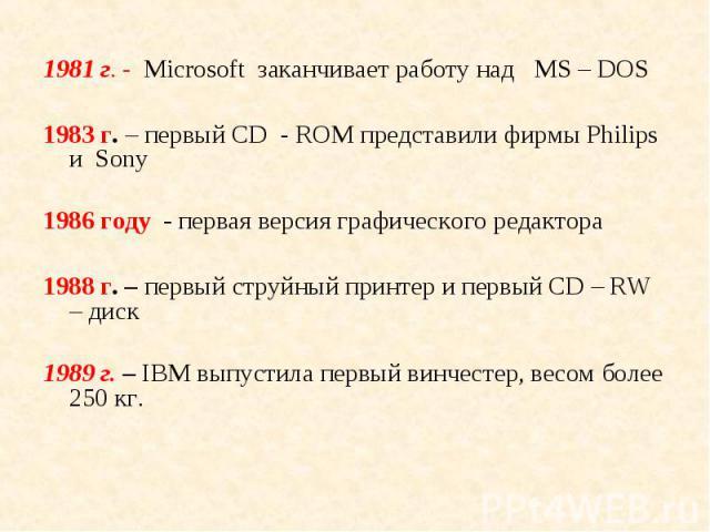 1981 г. - Microsoft заканчивает работу над МS – DOS 1981 г. - Microsoft заканчивает работу над МS – DOS 1983 г. – первый CD - ROM представили фирмы Philips и Sony 1986 году - первая версия графического редактора 1988 г. – первый струйный принтер и п…