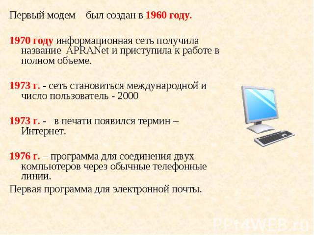 Первый модем был создан в 1960 году. Первый модем был создан в 1960 году. 1970 году информационная сеть получила название APRANet и приступила к работе в полном объеме. 1973 г. - сеть становиться международной и число пользователь - 2000 1973 г. - в…