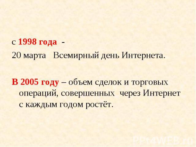 с 1998 года - с 1998 года - 20 марта Всемирный день Интернета. В 2005 году – объем сделок и торговых операций, совершенных через Интернет с каждым годом ростёт.