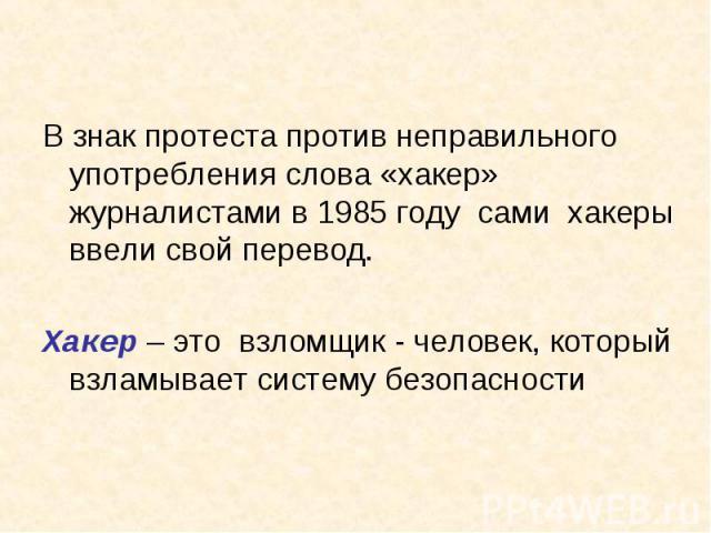 В знак протеста против неправильного употребления слова «хакер» журналистами в 1985 году сами хакеры ввели свой перевод. Хакер – это взломщик - человек, который взламывает систему безопасности