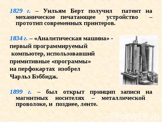 1829 г. – Уильям Берт получил патент на механическое печатающее устройство – прототип современных принтеров. 1829 г. – Уильям Берт получил патент на механическое печатающее устройство – прототип современных принтеров. 1834 г. – «Аналитическая машина…