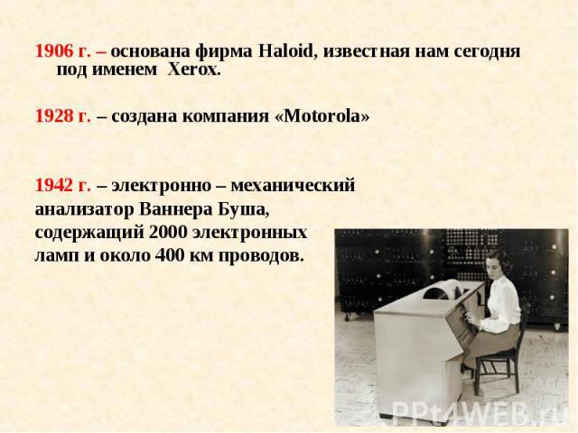 1906 г. – основана фирма Haloid, известная нам сегодня под именем Xerox. 1906 г. – основана фирма Haloid, известная нам сегодня под именем Xerox. 1928 г. – создана компания «Motorola» 1942 г. – электронно – механический анализатор Ваннера Буша, соде…