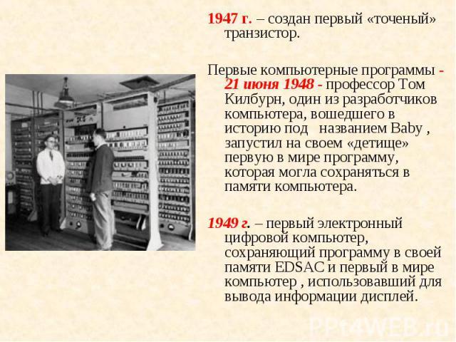 1947 г. – создан первый «точеный» транзистор. 1947 г. – создан первый «точеный» транзистор. Первые компьютерные программы - 21 июня 1948 - профессор Том Килбурн, один из разработчиков компьютера, вошедшего в историю под названием Baby , запустил на …