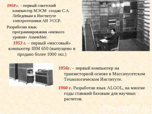 1950 г. – первый советский компьютер МЭСМ создан С.А. Лебедевым в Институте электротехники АН УССР. 1950 г. – первый советский компьютер МЭСМ создан С.А. Лебедевым в Институте электротехники АН УССР. Разработан язык программирования «низкого уровня»…