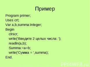 Пример Program primer; Uses crt; Var a,b,summa:integer; Begin clrscr; write('Вве
