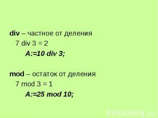 div – частное от деления div – частное от деления 7 div 3 = 2 A:=10 div 3; mod –