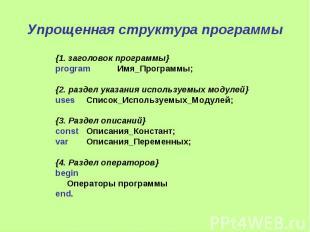 Упрощенная структура программы {1. заголовок программы} program Имя_Программы; {