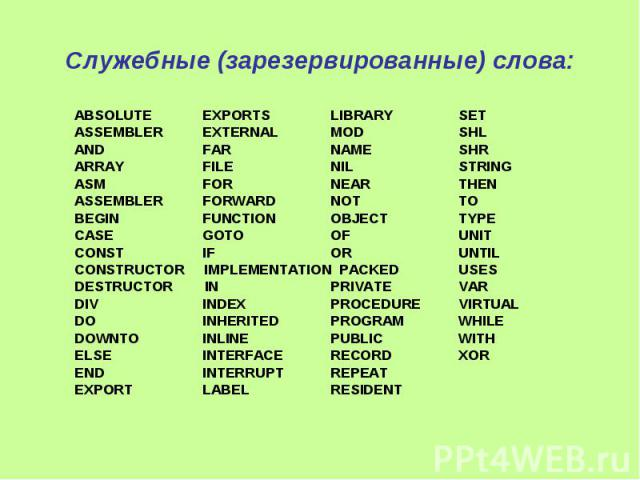 Служебные (зарезервированные) слова: ABSOLUTE EXPORTS LIBRARY SET ASSEMBLER EXTERNAL MOD SHL AND FAR NAME SHR ARRAY FILE NIL STRING ASM FOR NEAR THEN ASSEMBLER FORWARD NOT TO BEGIN FUNCTION OBJECT TYPE CASE GOTO OF UNIT CONST IF OR UNTIL CONSTRUCTOR…