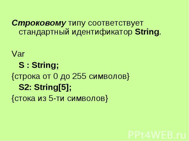 Строковому типу соответствует стандартный идентификатор String. Строковому типу соответствует стандартный идентификатор String. Var S : String; {строка от 0 до 255 символов} S2: String[5]; {стока из 5-ти символов}