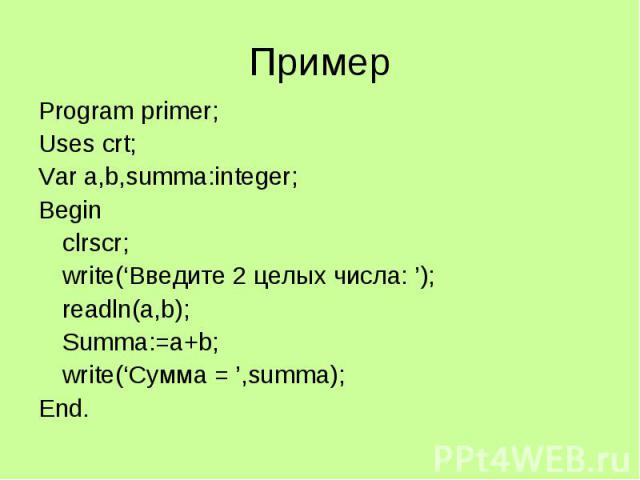 Пример Program primer; Uses crt; Var a,b,summa:integer; Begin clrscr; write('Введите 2 целых числа: '); readln(a,b); Summa:=a+b; write('Сумма = ',summa); End.