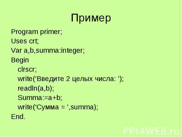 Пример Program primer; Uses crt; Var a,b,summa:integer; Begin clrscr; write('Введите 2 целых числа: '); readln(a,b); Summa:=a+b; write('Сумма = ',summa); End.
