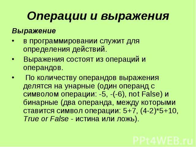 Операции и выражения Выражение в программировании служит для определения действий. Выражения состоят из операций и операндов. По количеству операндов выражения делятся на унарные (один операнд с символом операции: -5, -(-6), not False) и бинарные (д…