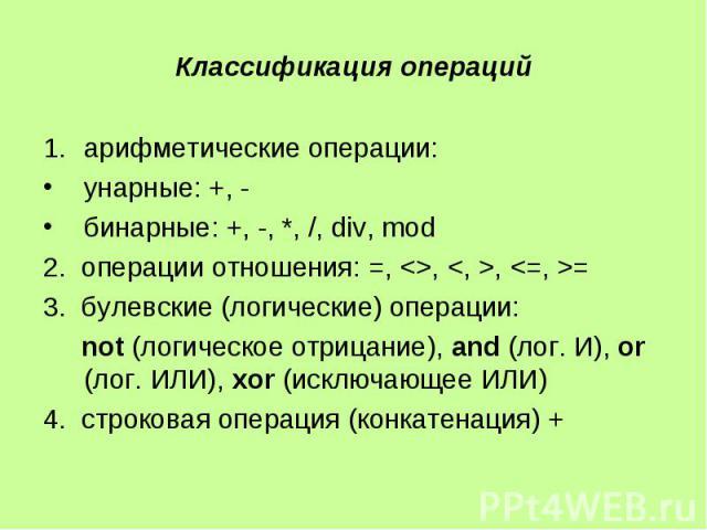 Классификация операций арифметические операции: унарные: +, - бинарные: +, -, *, /, div, mod 2. операции отношения: =, <>, <, >, <=, >= 3. булевские (логические) операции: not (логическое отрицание), and (лог. И), or (лог. ИЛИ), xo…