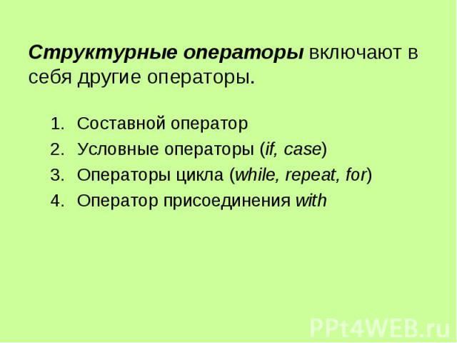 Структурные операторы включают в себя другие операторы. Составной оператор Условные операторы (if, case) Операторы цикла (while, repeat, for) Оператор присоединения with